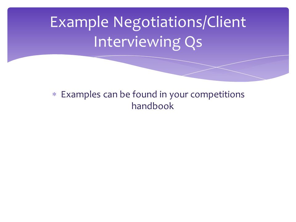  Examples can be found in your competitions handbook Example Negotiations/Client Interviewing Qs