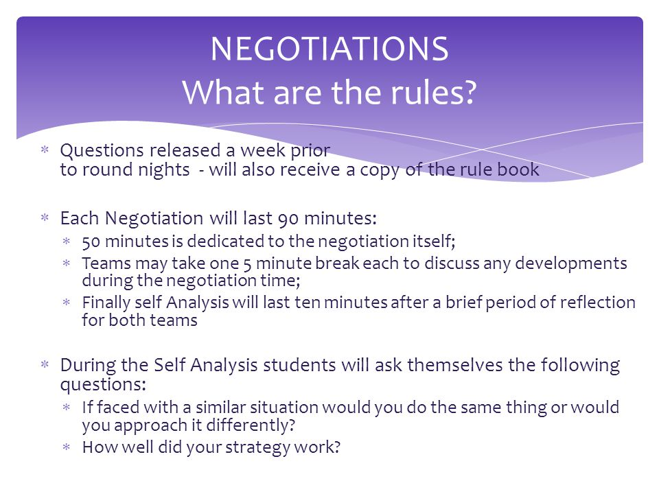  Questions released a week prior to round nights - will also receive a copy of the rule book  Each Negotiation will last 90 minutes:  50 minutes is dedicated to the negotiation itself;  Teams may take one 5 minute break each to discuss any developments during the negotiation time;  Finally self Analysis will last ten minutes after a brief period of reflection for both teams  During the Self Analysis students will ask themselves the following questions:  If faced with a similar situation would you do the same thing or would you approach it differently.