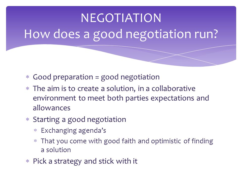  Good preparation = good negotiation  The aim is to create a solution, in a collaborative environment to meet both parties expectations and allowances  Starting a good negotiation  Exchanging agenda's  That you come with good faith and optimistic of finding a solution  Pick a strategy and stick with it NEGOTIATION How does a good negotiation run