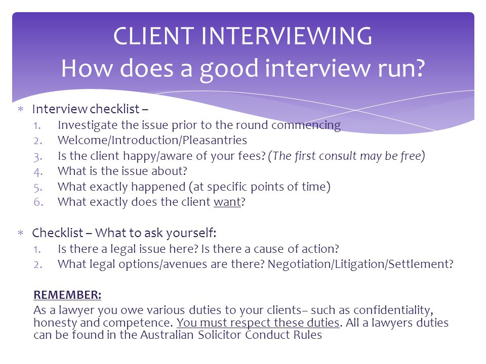  Interview checklist – 1.Investigate the issue prior to the round commencing 2.Welcome/Introduction/Pleasantries 3.Is the client happy/aware of your fees.