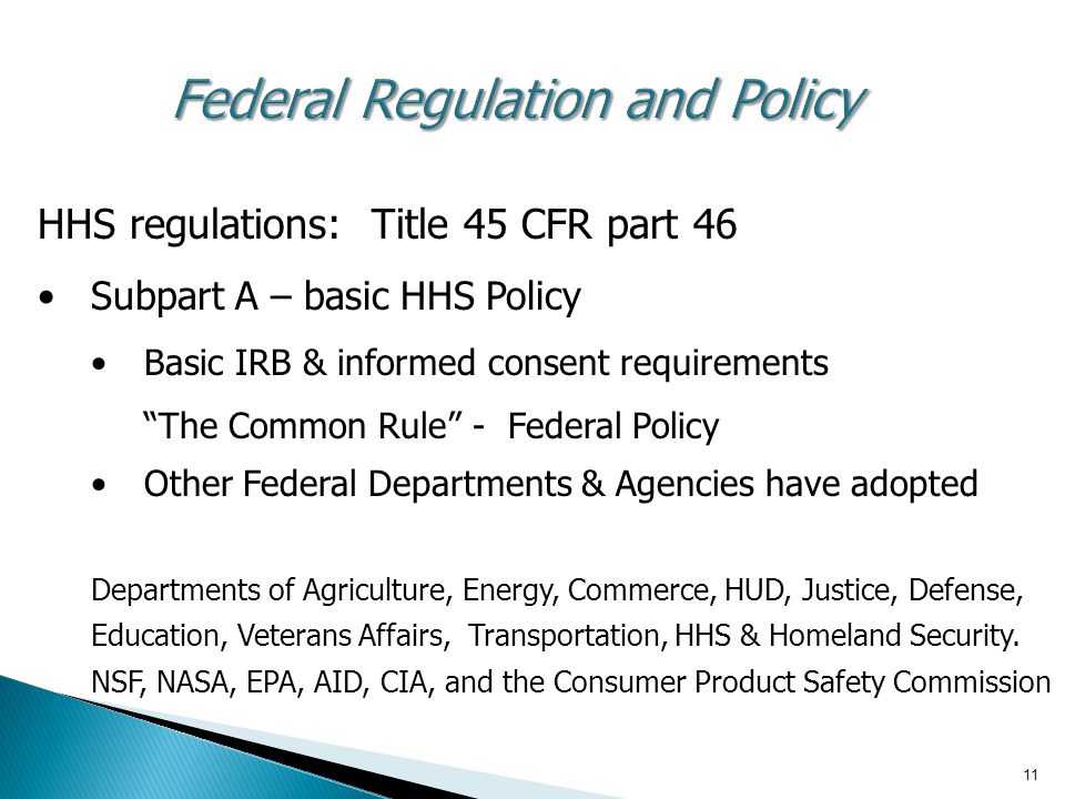 "11 Federal Regulation and Policy HHS regulations: Title 45 CFR part 46 Subpart A – basic HHS Policy Basic IRB & informed consent requirements ""The Com"