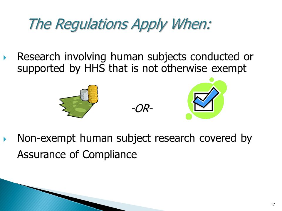 17 The Regulations Apply When:  Research involving human subjects conducted or supported by HHS that is not otherwise exempt -OR-  Non-exempt human
