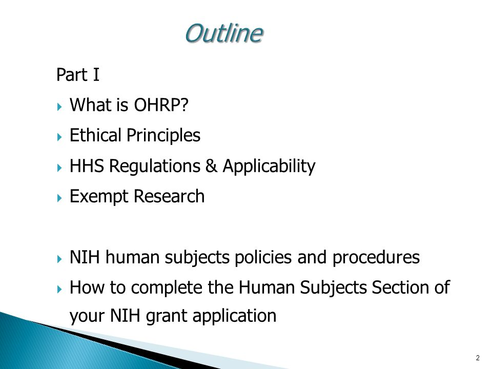 2Outline Part I  What is OHRP?  Ethical Principles  HHS Regulations & Applicability  Exempt Research  NIH human subjects policies and procedures