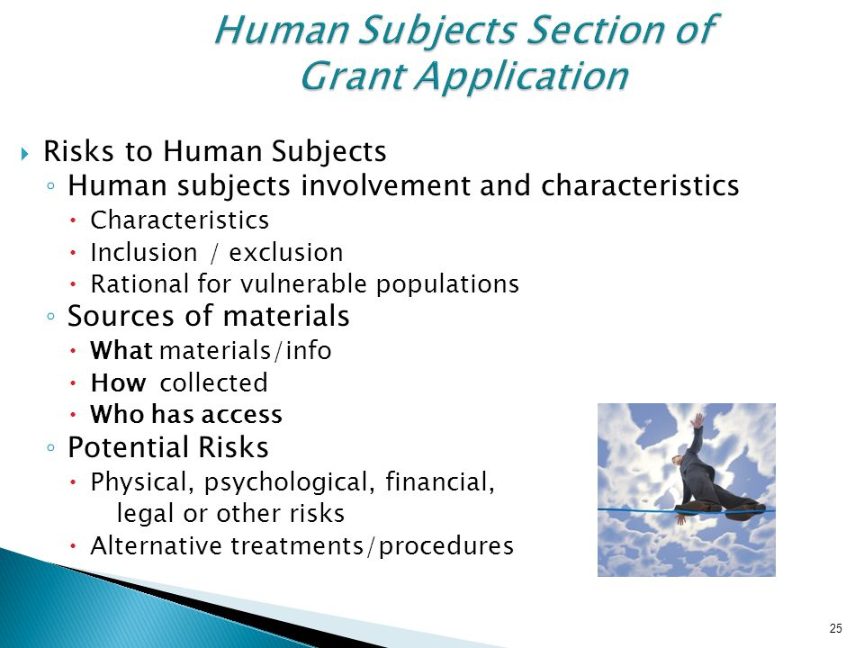 25 Human Subjects Section of Grant Application  Risks to Human Subjects ◦ Human subjects involvement and characteristics  Characteristics  Inclusio