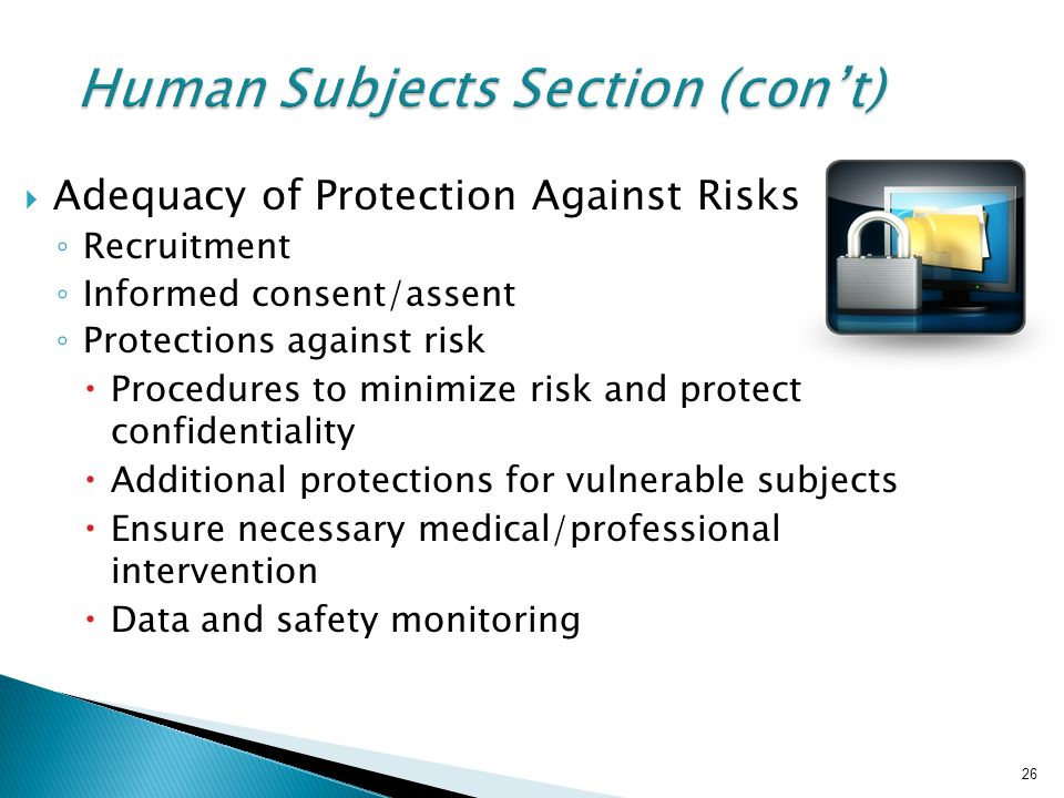 26 Human Subjects Section (con't)  Adequacy of Protection Against Risks ◦ Recruitment ◦ Informed consent/assent ◦ Protections against risk  Procedur