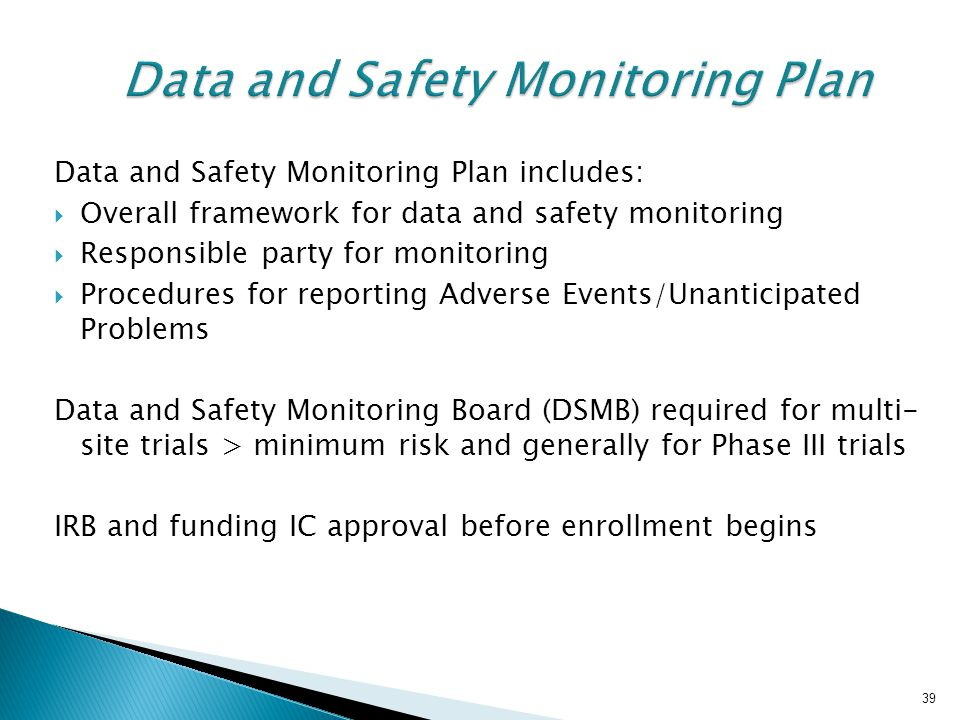 39 Data and Safety Monitoring Plan Data and Safety Monitoring Plan includes:  Overall framework for data and safety monitoring  Responsible party fo