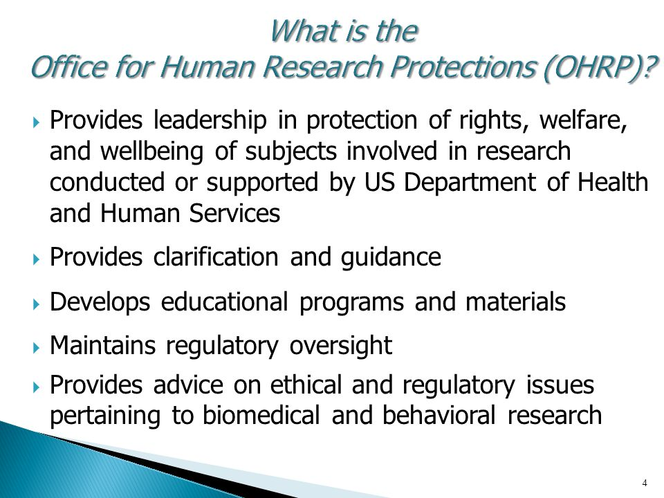 4 What is the Office for Human Research Protections (OHRP)?  Provides leadership in protection of rights, welfare, and wellbeing of subjects involved