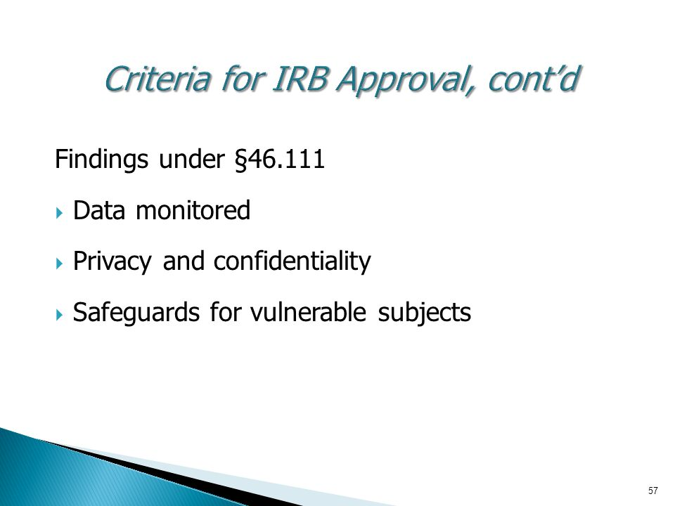 57 Criteria for IRB Approval, cont'd Findings under §46.111  Data monitored  Privacy and confidentiality  Safeguards for vulnerable subjects
