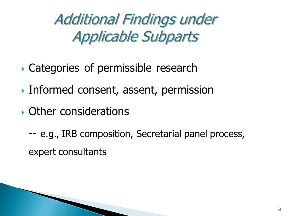 58 Additional Findings under Applicable Subparts  Categories of permissible research  Informed consent, assent, permission  Other considerations --