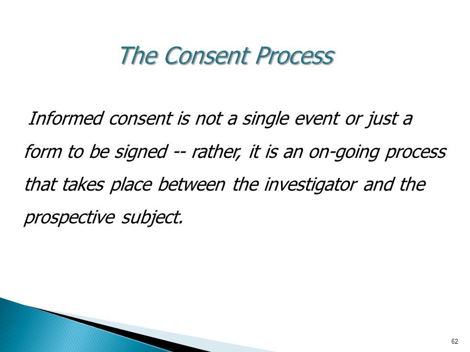 62 The Consent Process Informed consent is not a single event or just a form to be signed -- rather, it is an on-going process that takes place betwee