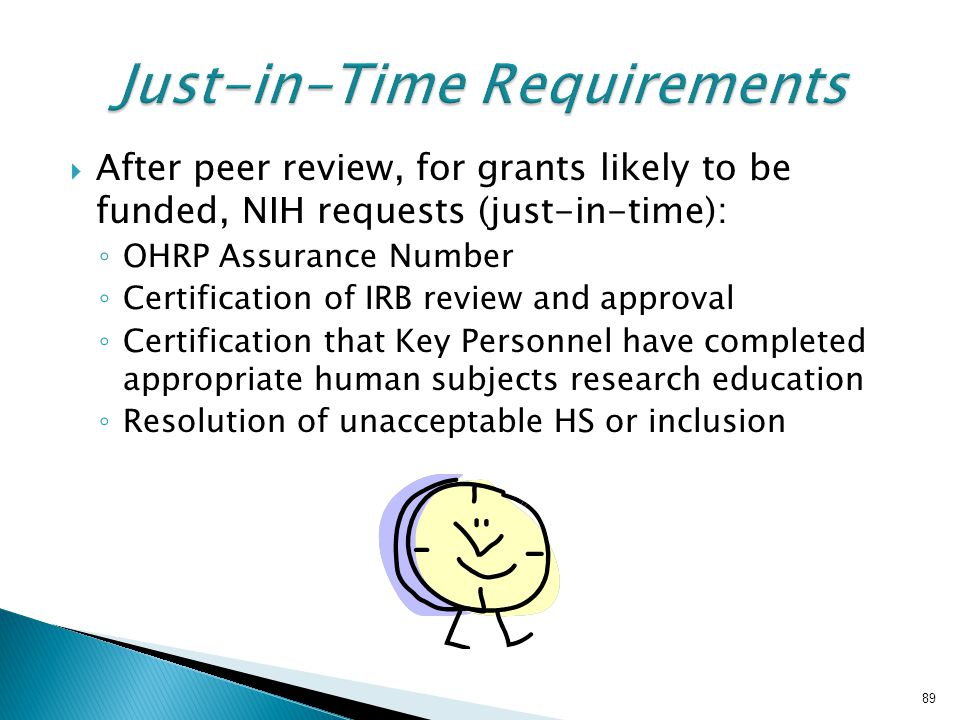  After peer review, for grants likely to be funded, NIH requests (just-in-time): ◦ OHRP Assurance Number ◦ Certification of IRB review and approval ◦