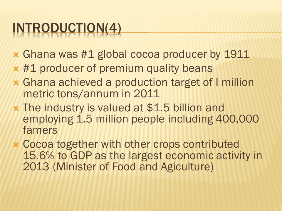  Ghana was #1 global cocoa producer by 1911  #1 producer of premium quality beans  Ghana achieved a production target of I million metric tons/annum in 2011  The industry is valued at $1.5 billion and employing 1.5 million people including 400,000 famers  Cocoa together with other crops contributed 15.6% to GDP as the largest economic activity in 2013 (Minister of Food and Agiculture)