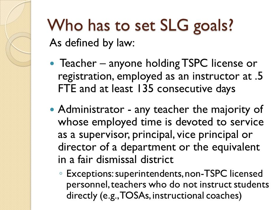 As defined by law: Teacher – anyone holding TSPC license or registration, employed as an instructor at.5 FTE and at least 135 consecutive days Administrator - any teacher the majority of whose employed time is devoted to service as a supervisor, principal, vice principal or director of a department or the equivalent in a fair dismissal district ◦ Exceptions: superintendents, non-TSPC licensed personnel, teachers who do not instruct students directly (e.g., TOSAs, instructional coaches) Who has to set SLG goals