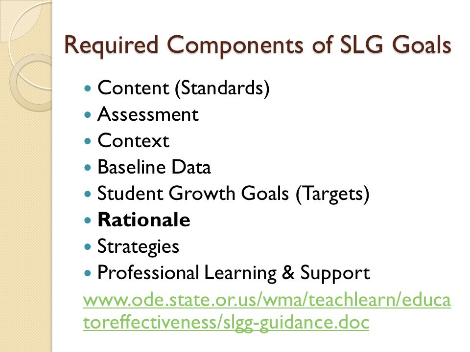 Required Components of SLG Goals Content (Standards) Assessment Context Baseline Data Student Growth Goals (Targets) Rationale Strategies Professional Learning & Support www.ode.state.or.us/wma/teachlearn/educa toreffectiveness/slgg-guidance.doc