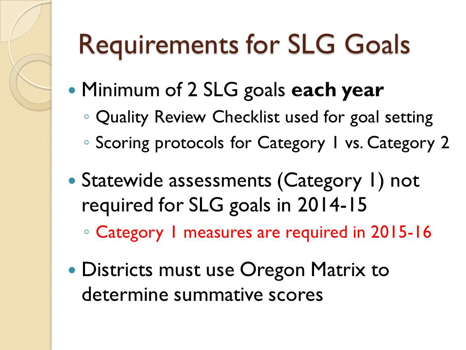 Quality Review Checklist Takes place during the goal setting phase of the professional growth cycle for teachers and administrators For an SLG goal to be approved, all criteria must be met Version with guiding questions available in SLG section of toolkit www.ode.state.or.us/search/page/?id=3836