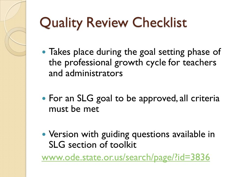 Quality Review Checklist Takes place during the goal setting phase of the professional growth cycle for teachers and administrators For an SLG goal to be approved, all criteria must be met Version with guiding questions available in SLG section of toolkit www.ode.state.or.us/search/page/ id=3836