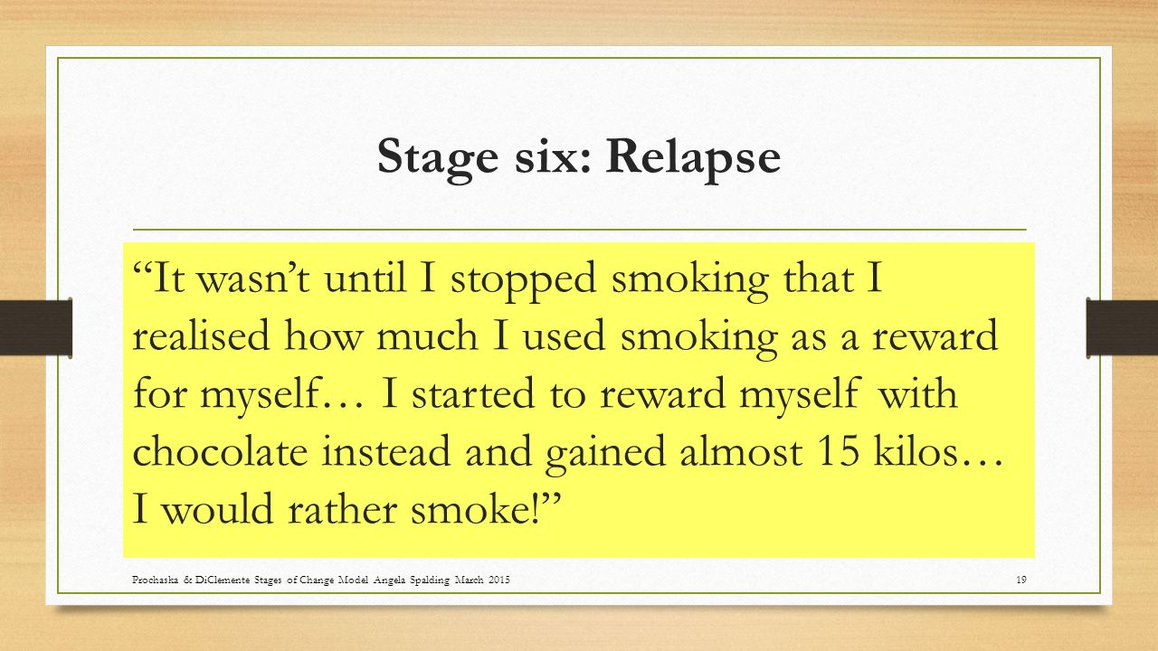 Stage six: Relapse It wasn't until I stopped smoking that I realised how much I used smoking as a reward for myself… I started to reward myself with chocolate instead and gained almost 15 kilos… I would rather smoke! Prochaska & DiClemente Stages of Change Model Angela Spalding March 201519