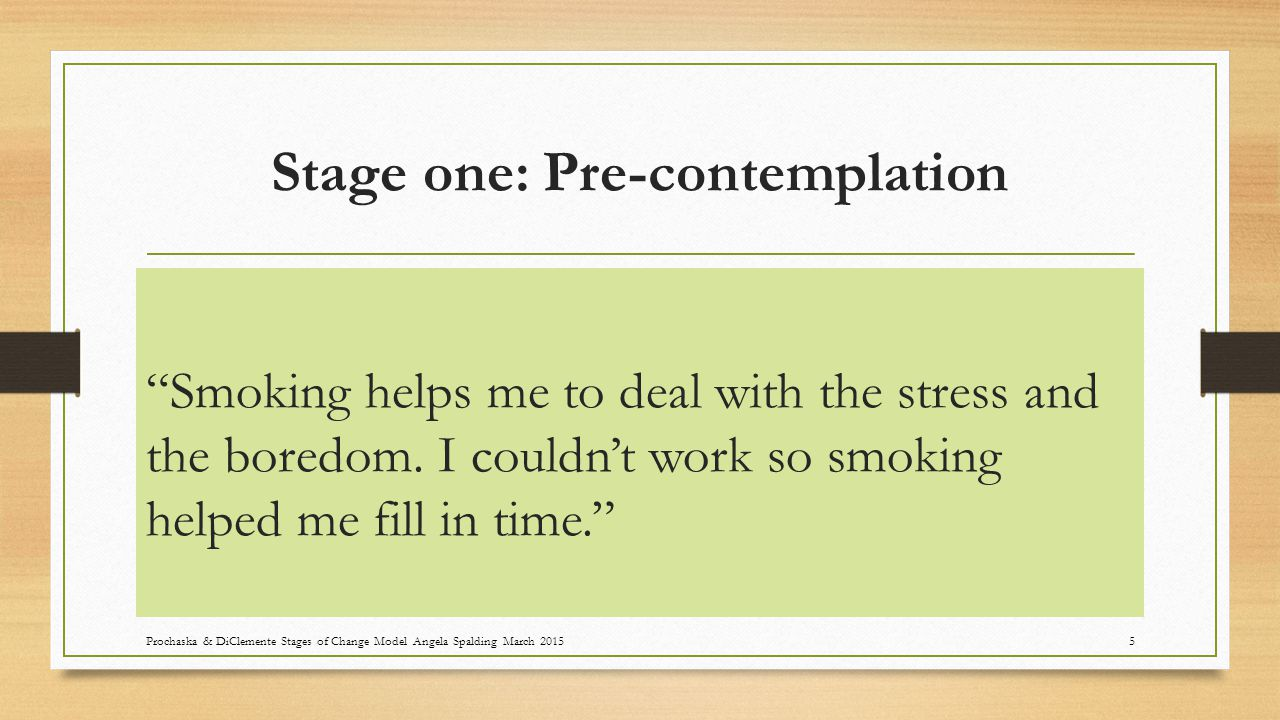 Stage one: Pre-contemplation Smoking is one of my few pleasures and it is part of who I am. Prochaska & DiClemente Stages of Change Model Angela Spalding March 20156