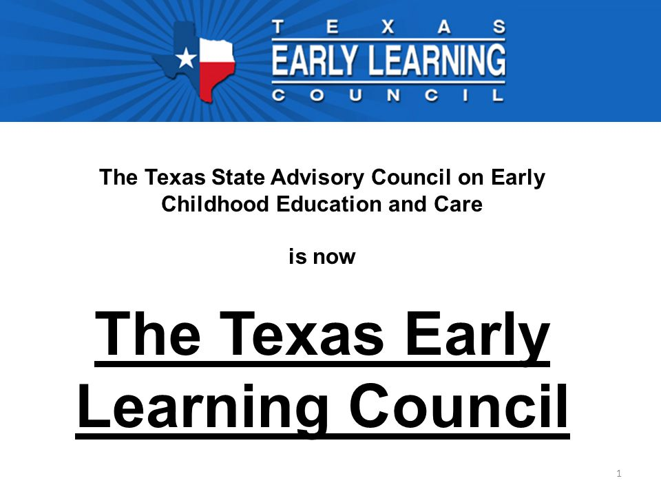 1 The Texas State Advisory Council on Early Childhood Education and Care is now The Texas Early Learning Council
