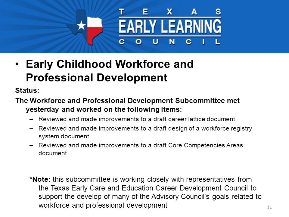 Early Childhood Workforce and Professional Development Status: The Workforce and Professional Development Subcommittee met yesterday and worked on the following items: –Reviewed and made improvements to a draft career lattice document –Reviewed and made improvements to a draft design of a workforce registry system document –Reviewed and made improvements to a draft Core Competencies Areas document *Note: this subcommittee is working closely with representatives from the Texas Early Care and Education Career Development Council to support the develop of many of the Advisory Council's goals related to workforce and professional development 11