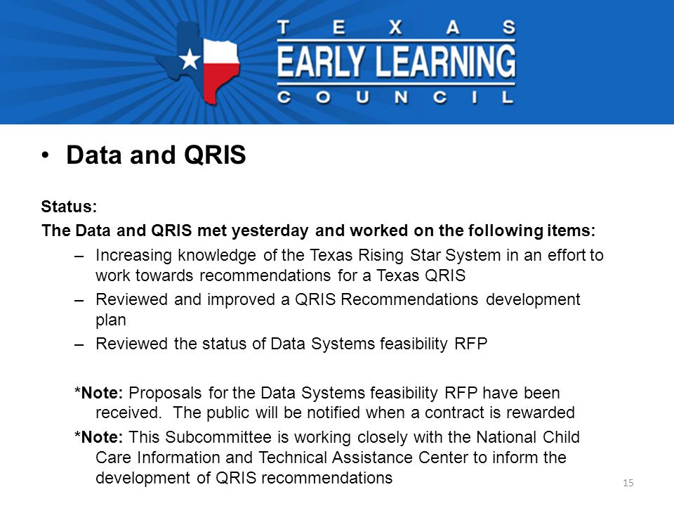 Data and QRIS Status: The Data and QRIS met yesterday and worked on the following items: –Increasing knowledge of the Texas Rising Star System in an effort to work towards recommendations for a Texas QRIS –Reviewed and improved a QRIS Recommendations development plan –Reviewed the status of Data Systems feasibility RFP *Note: Proposals for the Data Systems feasibility RFP have been received.