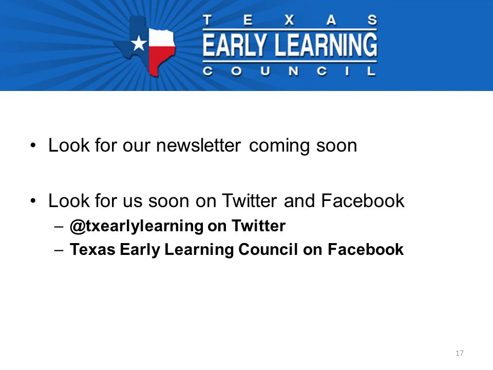 Look for our newsletter coming soon Look for us soon on Twitter and Facebook –@txearlylearning on Twitter –Texas Early Learning Council on Facebook 17