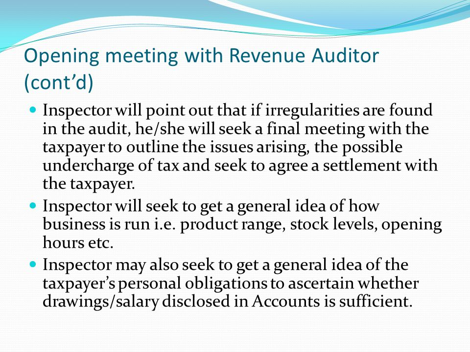 Opening meeting with Revenue Auditor (cont'd) Inspector will point out that if irregularities are found in the audit, he/she will seek a final meeting with the taxpayer to outline the issues arising, the possible undercharge of tax and seek to agree a settlement with the taxpayer.