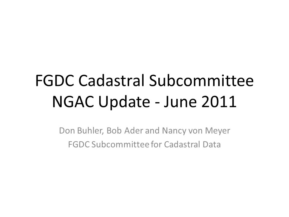 FGDC Cadastral Subcommittee NGAC Update - June 2011 Don Buhler, Bob Ader and Nancy von Meyer FGDC Subcommittee for Cadastral Data