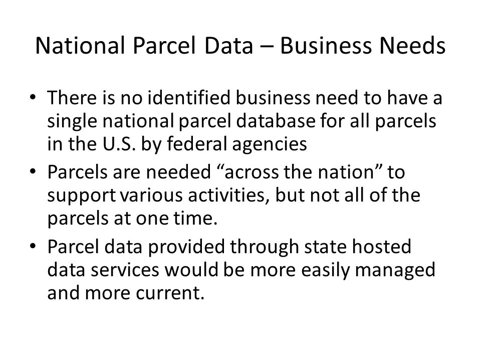 National Parcel Data – Business Needs There is no identified business need to have a single national parcel database for all parcels in the U.S.