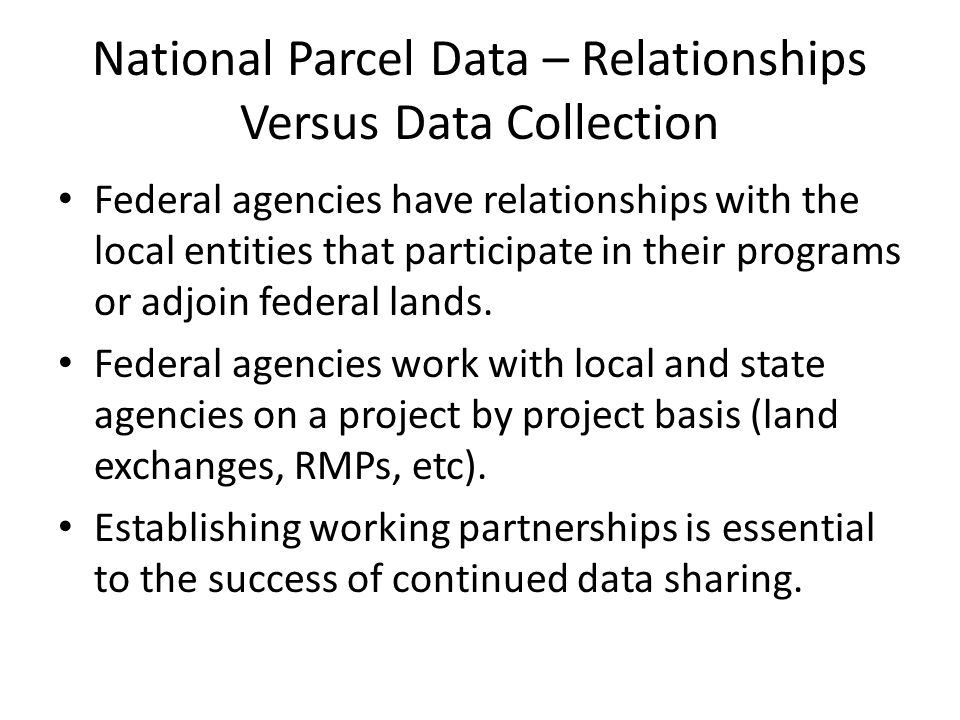National Parcel Data – Relationships Versus Data Collection Federal agencies have relationships with the local entities that participate in their programs or adjoin federal lands.
