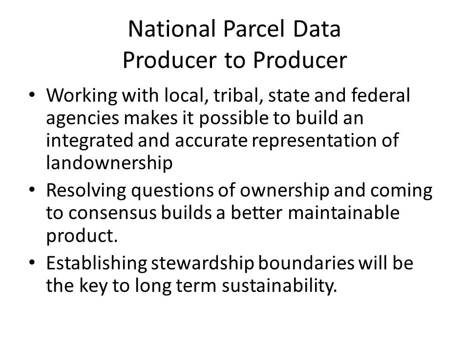 National Parcel Data Producer to Producer Working with local, tribal, state and federal agencies makes it possible to build an integrated and accurate representation of landownership Resolving questions of ownership and coming to consensus builds a better maintainable product.
