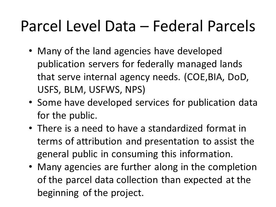 Parcel Level Data – Federal Parcels Many of the land agencies have developed publication servers for federally managed lands that serve internal agency needs.