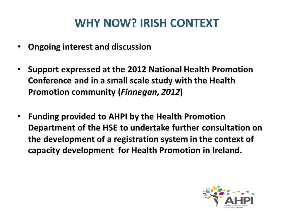 WHY NOW? IRISH CONTEXT Ongoing interest and discussion Support expressed at the 2012 National Health Promotion Conference and in a small scale study w