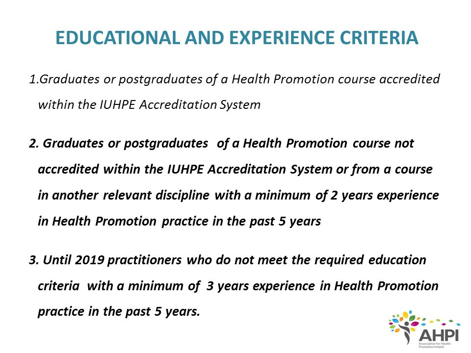 EDUCATIONAL AND EXPERIENCE CRITERIA 1.Graduates or postgraduates of a Health Promotion course accredited within the IUHPE Accreditation System 2. Grad