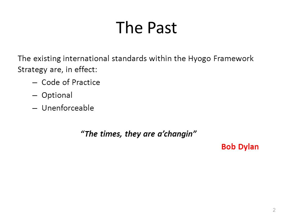The Past The existing international standards within the Hyogo Framework Strategy are, in effect: – Code of Practice – Optional – Unenforceable The times, they are a'changin Bob Dylan 2