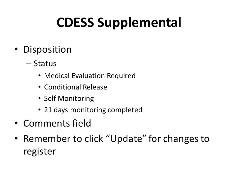 CDESS Supplemental Disposition – Status Medical Evaluation Required Conditional Release Self Monitoring 21 days monitoring completed Comments field Remember to click Update for changes to register