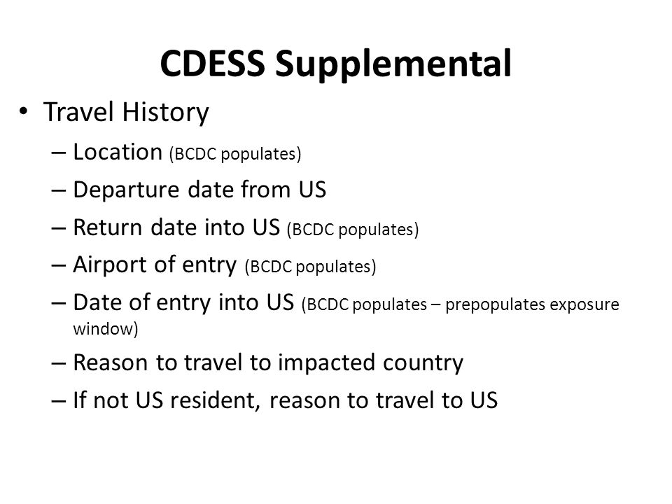 CDESS Supplemental Travel Plans – Employment Place of Employment/School Address of Employer Mode(s) of Transportation – Plans to travel prior to end of 21 day monitoring period Includes vacation, day trips, holidays, relocation Dates of Travel Mode(s) of Transportation – For visitors to US, date of departure back to West Africa