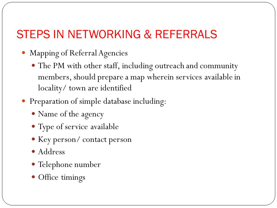 STEPS IN NETWORKING & REFERRALS Mapping of Referral Agencies The PM with other staff, including outreach and community members, should prepare a map wherein services available in locality/ town are identified Preparation of simple database including: Name of the agency Type of service available Key person/ contact person Address Telephone number Office timings