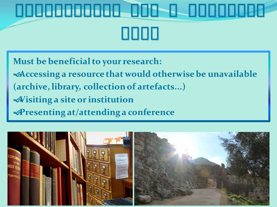 Inspiration for a Research Trip Must be beneficial to your research:  Accessing a resource that would otherwise be unavailable (archive, library, collection of artefacts...)  Visiting a site or institution  Presenting at/attending a conference