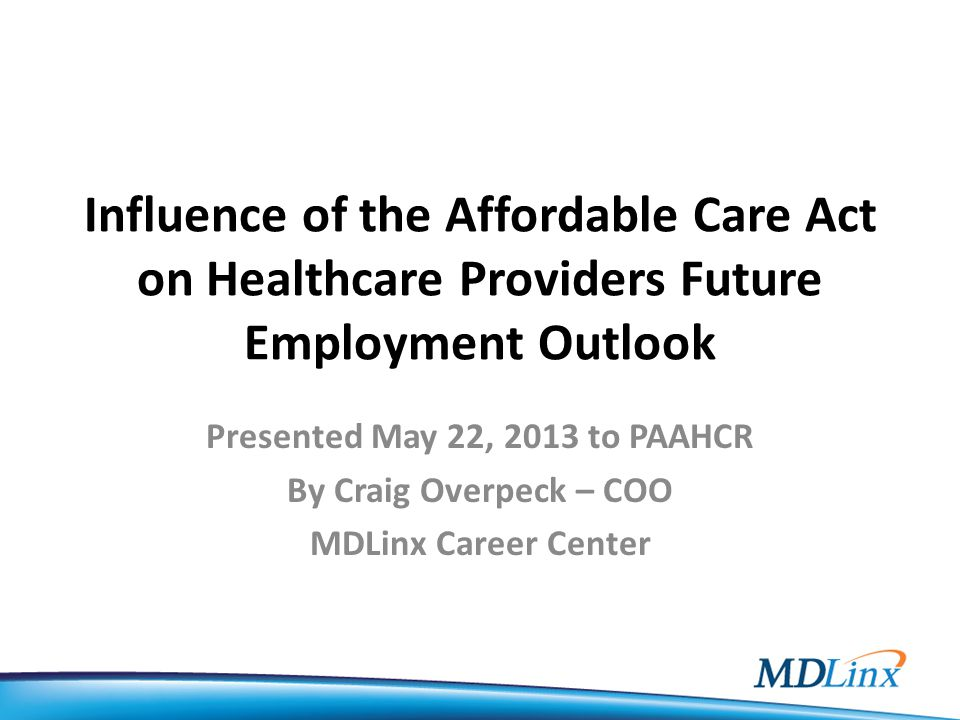 Influence of the Affordable Care Act on Healthcare Providers Future Employment Outlook Presented May 22, 2013 to PAAHCR By Craig Overpeck – COO MDLinx Career Center