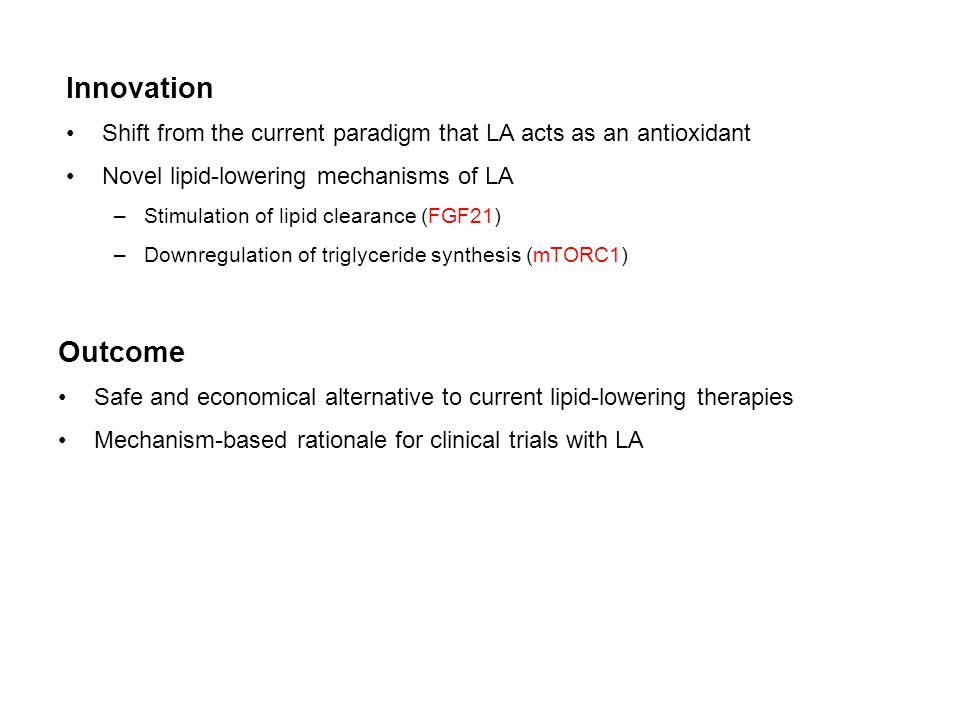 Innovation Shift from the current paradigm that LA acts as an antioxidant Novel lipid-lowering mechanisms of LA –Stimulation of lipid clearance (FGF21) –Downregulation of triglyceride synthesis (mTORC1) Outcome Safe and economical alternative to current lipid-lowering therapies Mechanism-based rationale for clinical trials with LA