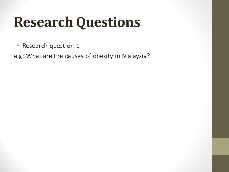 Research Questions Research question 1 e.g: What are the causes of obesity in Malaysia