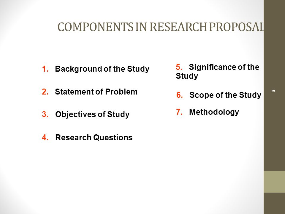 COMPONENTS IN RESEARCH PROPOSAL 3 1. Background of the Study 7.