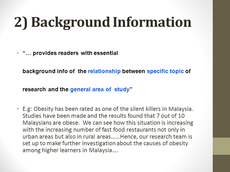 2) Background Information … provides readers with essential background info of the relationship between specific topic of research and the general area of study E.g: Obesity has been rated as one of the silent killers in Malaysia.
