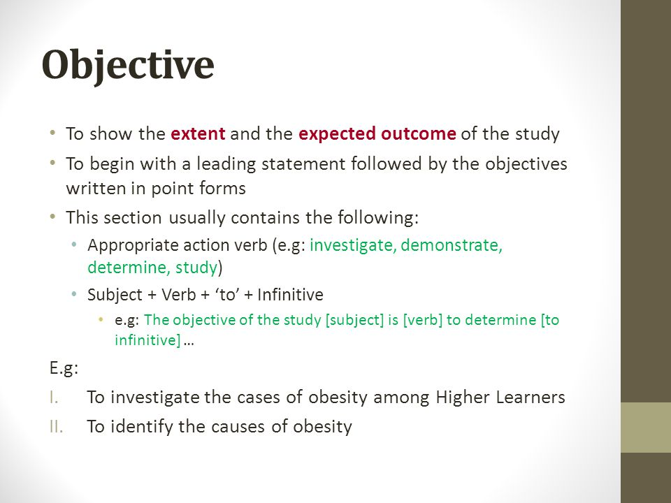 Objective To show the extent and the expected outcome of the study To begin with a leading statement followed by the objectives written in point forms This section usually contains the following: Appropriate action verb (e.g: investigate, demonstrate, determine, study) Subject + Verb + 'to' + Infinitive e.g: The objective of the study [subject] is [verb] to determine [to infinitive] … E.g: I.To investigate the cases of obesity among Higher Learners II.To identify the causes of obesity