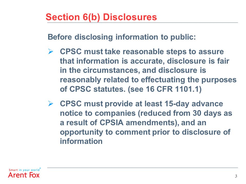 Section 6(b) Disclosures Before disclosing information to public:  CPSC must take reasonable steps to assure that information is accurate, disclosure is fair in the circumstances, and disclosure is reasonably related to effectuating the purposes of CPSC statutes.