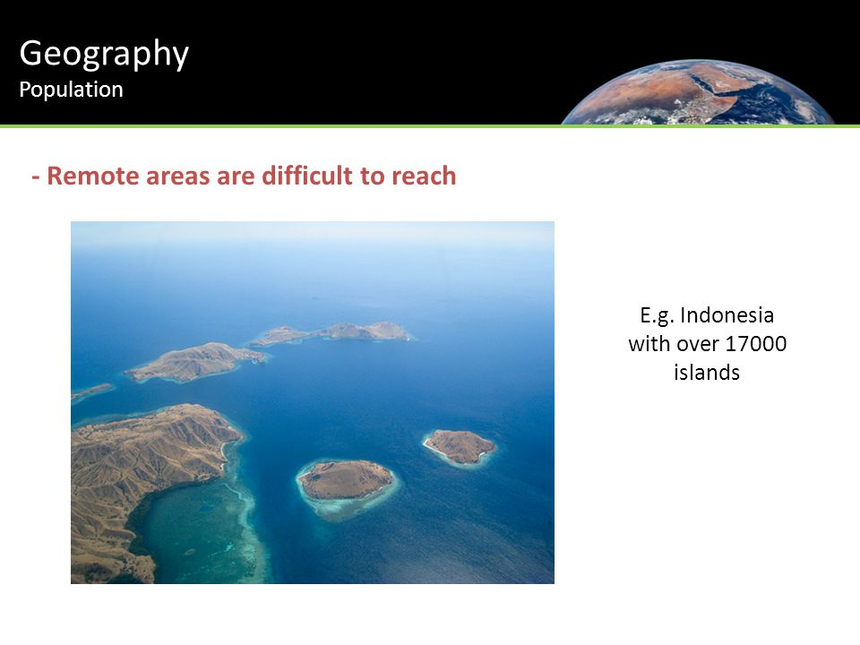 Geography Population - Remote areas are difficult to reach E.g. Indonesia with over 17000 islands