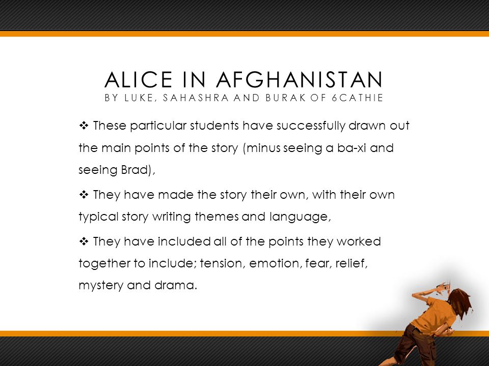 ALICE IN AFGHANISTAN BY LUKE, SAHASHRA AND BURAK OF 6CATHIE  These particular students have successfully drawn out the main points of the story (minus seeing a ba-xi and seeing Brad),  They have made the story their own, with their own typical story writing themes and language,  They have included all of the points they worked together to include; tension, emotion, fear, relief, mystery and drama.