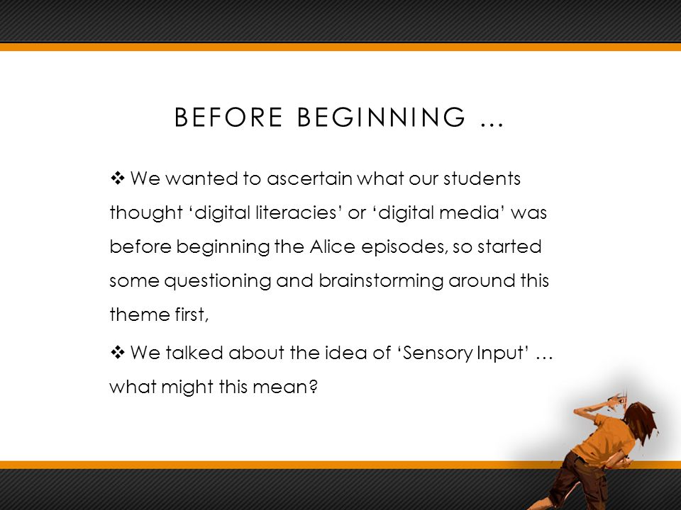 BEFORE BEGINNING …  We wanted to ascertain what our students thought 'digital literacies' or 'digital media' was before beginning the Alice episodes, so started some questioning and brainstorming around this theme first,  We talked about the idea of 'Sensory Input' … what might this mean