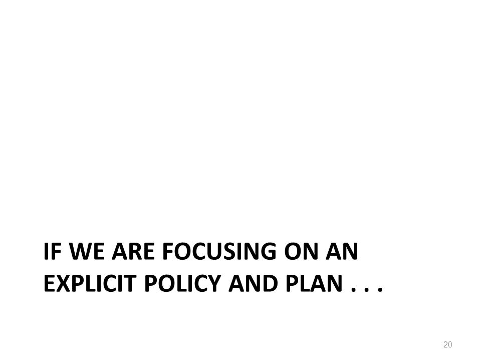 IF WE ARE FOCUSING ON AN EXPLICIT POLICY AND PLAN... 20